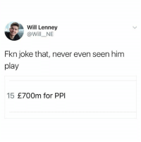 Memes, Mad, and Never: Will Lenney  @Will_NE  Fkn joke that, never even seen him  play  15 £700m for PPI The transfer markets gone mad 😂😂 (@willne)