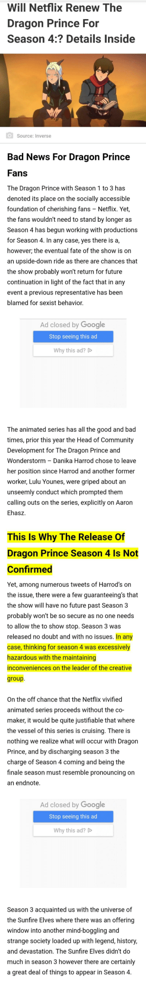 I just wanted a clear answer and Ankur let me down: Will Netflix Renew The  Dragon Prince For  Season 4:? Details Inside  Source: Inverse  Bad News For Dragon Prince  Fans  The Dragon Prince with Season 1 to 3 has  denoted its place on the socially accessible  foundation of cherishing fans - Netflix. Yet,  the fans wouldn't need to stand by longer as  Season 4 has begun working with productions  for Season 4. In any case, yes there is a,  however; the eventual fate of the show is on  an upside-down ride as there are chances that  the show probably won't return for future  continuation in light of the fact that in any  event a previous representative has been  blamed for sexist behavior.  Ad closed by Google  Stop seeing this ad  Why this ad? D  The animated series has all the good and bad  times, prior this year the Head of Community  Development for The Dragon Prince and  Wonderstorm – Danika Harrod chose to leave  her position since Harrod and another former  worker, Lulu Younes, were griped about an  unseemly conduct which prompted them  calling outs on the series, explicitly on Aaron  Ehasz.  This Is Why The Release Of  Dragon Prince Season 4 Is Not  Confirmed  Yet, among numerous tweets of Harrod's on  the issue, there were a few guaranteeing's that  the show will have no future past Season 3  probably won't be so secure as no one needs  to allow the to show stop. Season 3 was  released no doubt and with no issues. In any  case, thinking for season 4 was excessively  hazardous with the maintaining  inconveniences on the leader of the creative  group.  On the off chance that the Netflix vivified  animated series proceeds without the co-  maker, it would be quite justifiable that where  the vessel of this series is cruising. There is  nothing we realize what will occur with Dragon  Prince, and by discharging season 3 the  charge of Season 4 coming and being the  finale season must resemble pronouncing on  an endnote.  Ad closed by Google  Stop seeing this ad  Why