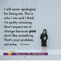 Memes, Apology, and 🤖: will never apologize  for being me. This is  who I am and I think  I'm pretty amazing  Don't expect me to  change because you  don't like something  That's your problem  not mine  xo iva xo <3 Amazing Me Movement  .