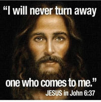 "Jesus, Memes, and Never: will never turn away  one who comes to me.""  JESUS in John 637"