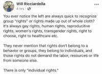 "Life, Memes, and Transgender: Will Ricciardella  4 hrs  You ever notice the left are always quick to recognize  group ""rights"" or rights made up out of whole cloth?  It's always gay rights, human rights, reproducitive  rights, women's rights, transgender rights, right to  choose, right to healthcare eto.  They never mention that rights don't belong to a  behavior or groups, they belong to individuals, and  those rights do not demand the labor, resources or life  from someone else  There is only ""individual rights. (WR)"