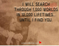 WILL SEARCH  THROUGH 1,000 WORLDS  IN 10,000 LIFETIMES  UNTIL I FIND Prakhan Sahay  Like Love Quotes.com I will search through 1,000 worlds in 10,000 lifetimes... Until i find you.