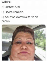 "Ariel, Dank, and Han Solo: Will she:  A) Enchant Ariel  B) Freeze Han Solo  C) Ask Mike Wazowski to file his  papers <p>Who wants to be a millionaire via /r/dank_meme <a href=""http://ift.tt/2DMSocK"">http://ift.tt/2DMSocK</a></p>"