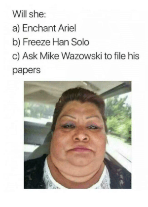 Ariel, Han Solo, and Ask: Will she:  a) Enchant Ariel  b) Freeze Han Solo  c) Ask Mike Wazowski to file his  papers What will she do