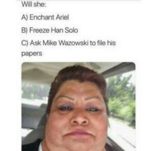 Multiple Choice Questions Are Supposed To Be Easy via /r/memes http://bit.ly/31y8kw5: Will she:  A) Enchant Ariel  B) Freeze Han Solo  C) Ask Mike Wazowski to file his  papers Multiple Choice Questions Are Supposed To Be Easy via /r/memes http://bit.ly/31y8kw5