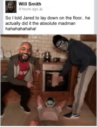 Madman: Will Smith  9 hours ago  So I told Jared to lay down on the floor.. he  actually did it the absolute madman  hahahahahaha!
