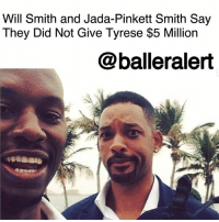 "Family, Friends, and Instagram: Will Smith and Jada-Pinkett Smith Say  They Did Not Give Tyrese $5 Million  @balleralert Will Smith and Jada-Pinkett Smith Say They Did Not Give Tyrese $5 Million – blogged by @MsJennyb ⠀⠀⠀⠀⠀⠀⠀ ⠀⠀⠀⠀⠀⠀⠀ Just days after his social media meltdown, Tyrese took to Instagram to thank his friends, WillSmith and JadaPinkettSmith for coming through for him in his time of need. ⠀⠀⠀⠀⠀⠀⠀⠀⠀⠀⠀⠀⠀⠀ ⠀⠀⠀⠀⠀⠀⠀ ""When we show UP for each-other there's nothing that can't be done. I repeat nothing…..My wife kept the news away from me cause I've been on with my lawyers all day but our family and our sister Jada-Pinkett Smith and my brother Will Smith just sent us 5 million dollars to help keep us afloat,"" the singer wrote on Instagram. ""You've guys asked me to get off and stay off the Internet now that my daughters legal fees will be paid I will listen."" ⠀⠀⠀⠀⠀⠀⠀ ⠀⠀⠀⠀⠀⠀⠀ However, according to TMZ, sources close to the power couple say they have not coughed up $5 million for Tyrese. In fact, they say they didn't give Tyrese any money at all. But, they are concerned for Tyrese's well-being, as the three have been friends for years. The couple believes Tyrese may be having some sort of breakdown."