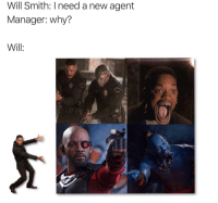 Will Smith: Will Smith: I need a new agent  Manager: why?  Will: