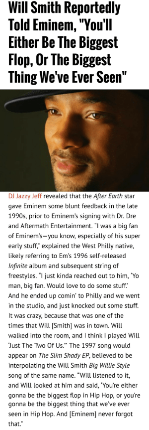 "Subsequent: Will Smith Reportedly  Told Eminem,""You'll  Either Be The Biggest  Flop, Or The Biggest  Thing We've Ever Seen""   DJ Jazzy Jeff revealed that the After Earth star  gave Eminem some blunt teedback in the late  1990s, prior to Eminem's signing with Dr. Dre  and Aftermath Entertainment. ""l was a big fan  of Eminem's-you know, especially of his supeir  early stuff,"" explained the West Philly native,  likely referring to Em's 1996 self-released  Infinite album and subsequent string of  freestyles. ""l just kinda reached out to him, 'Yo  man, big fan. Would love to do some stuff.  And he ended up comin' to Philly and we went  in the studio, and just knocked out some stuff  It was crazy, because that was one of the  times that Will [Smith] was in town. Will  walked into the room, and l think I played Will  Just The Two Of Us."" The 1997 song would  appear on The Slim Shady EP, believed to be  interpolating the Will Smith Big Willie Style  song of the same name. ""Will listened to it,  and Will looked at him and said, 'You're either  gonna be the biggest flop in Hip Hop, or you're   gonna be the biggest thing that we've ever  seen in Hip Hop. And [Eminem] never forgot  that.""  0)"