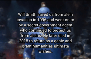 Reddit, Will Smith, and Time: Will Smith saved us from alein  invasion in 1996 and went on to  be a secret government agent  who continued to protect us  from aleins. He later died in  2018 to return as a genie and  grant humanities ultimate  wishes It's rewind time