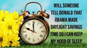 He has tried to undo everything else: WILL SOMEONE  TELL DONALD THAT  OBAMA MADE  DAYLIGHT SAVINGS  TIMESOICAN KEEP  MY HOUR OFSLEEP He has tried to undo everything else