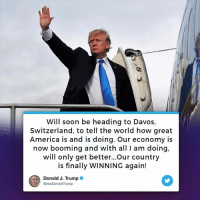 America, Soon..., and Switzerland: Will soon be heading to Davos,  Switzerland, to tell the world how great  America is and is doing. Our economy is  now booming and with all I am doing,  will only get better...Our country  is finally WINNING again!  Donald J. Trumpo  @realDonaldTrump Will soon be heading to Davos, Switzerland, to tell the world how great America is and is doing. Our country is finally WINNING again!