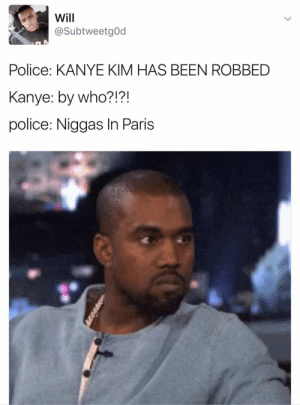 Kanye: Will  @SubtweetgOd  Police: KANYE KIM HAS BEEN ROBBED  Kanye: by who?!?!  police: Niggas In Paris