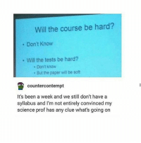 Memes, Science, and Amazing: Will the course be hard?  Don't Know  Will the tests be hard?  Don't know  But the paper will be soft  counter contempt  It's been a week and we still don't have a  syllabus and I'm not entirely convinced my  science prof has any clue what's going on Potatoes are amazing