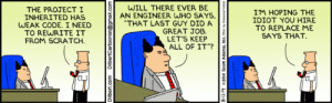 "This Dilbert is relevant at work frequently, but I had trouble finding it. So reposting.: WILL THERE EVER BE  AN ENGINEER WHO SAYS,  ""THAT LAST GUY DID A  GREAT JOB  LET'S KEEP  ALL OF IT""?  THE PROJECTI  INHERITED HAS  WEAK CODE. I NEED  TO REWRITE IT  FROM SCRATCH  IM HOPING THE  IDIOT YOU HIRE  TO REPLACE ME  SAYS THAT.  Dilbert.com  DilbertCartoonist@gmail.com This Dilbert is relevant at work frequently, but I had trouble finding it. So reposting."