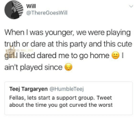 Cute, Memes, and Party: Will  @ThereGoesWill  When I was younger, we were playing  truth or dare at this party and this cute  girl I liked dared me to go home !  ain't played since  IG:WIL  Teej Targaryen @HumbleTeej  Fellas, lets start a support group. Tweet  about the time you got curved the worst 😂😂Damn