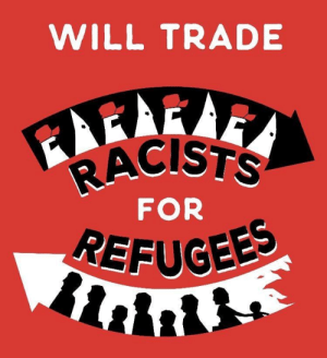 (W) via Democratic Socialists of America: WILL TRADE  RACISTS  FOR  REFUGEE (W) via Democratic Socialists of America