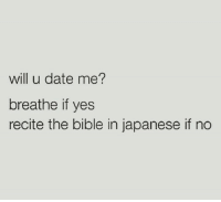 will you go out with me: will u date me?  breathe if yes  recite the bible in japanese if no