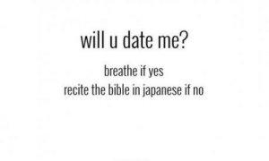 Bible, Date, and Japanese: will u date me?  breathe if yes  recite the bible in japanese if no This is how we guys should approach