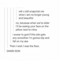 tumblr is on another level: will u still snapchat me  when i am no longer young  and beautiful  no, because when we're older  i'll be seeing your face on the  pillow next to mine  i swear to god if this site gets  any smoother i'm gonna slip and  fall on my ass  Then wish I was the floor.  DAMN SON tumblr is on another level