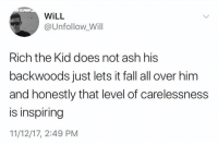 Ash, Fall, and Memes: WiLL  @Unfollow Will  Rich the Kid does not ash his  backwoods just lets it fall all over him  and honestly that level of carelessness  is inspiring  11/12/17, 2:49 PM That level of carelessness.. 😩😂💀 https://t.co/NQf0W3IGD9