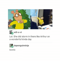 Arthur, Lol, and Tumblr: will-x-vi  Lol. She did storm in there like Arthur on  a wonderful kinda day  dapenguinninja  Iconic Happy national donut day my dudes go out there to Dunkin' Donuts or something and celebrate