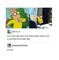 Night guys xx: Will-x-vi  Lol. She did storm in there like Arthur on  a wonderful kinda day  dapenguinninja  Iconic Night guys xx