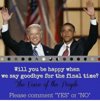 "Can't wait! #Obama #Biden #Treason facebook.com/exposethetruthtoday: Will you be happy when  we say goodbye for the final time?  The lace of the people  Please comment ""YES"" or ""NO"" Can't wait! #Obama #Biden #Treason facebook.com/exposethetruthtoday"