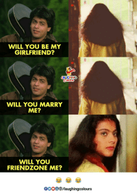 will you marry me: WILL YOU BE MY  GIRLFRIEND?  AUGHING  WILL YOU MARRY  ME?  WILL YOU  FRIENDZONE ME?  0o00/laughingcolours