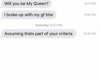 No but yes that is a requirement: Will you be My Queen?  8:15 PM  I broke up with my gf btw  9:00 PM  Yesterday 10:33 PM  Assuming thats part of your criteria0:33 PM No but yes that is a requirement