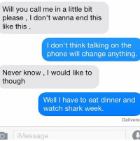 Girlfriend < Shark Week: Will you call me in a little bit  please, I don't wanna end this  like this  I don't think talking on the  phone will change anything.  Never know, Would like to  though  Well I have to eat dinner and  watch shark week  Delivere  Message Girlfriend < Shark Week