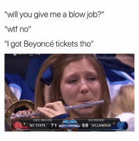 "Beyonce, March Madness, and Memes: ""will you give me a blow job?""  ""will you give me a blow job?'""  ""wtf no""  ""I got Beyoncé tickets tho""  @hollywoodsquares  EAST REGION  3RD ROUND  NC STATE  71 MARCH MADNESS 68 VILLANOVA Get those tickets girl 🐝🐝🐝 beyhive (follow me @hollywoodsquares for the hookup on Michelle Williams tickets)"