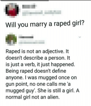 Something that needed to be said!: Will you marry a raped girl?  Raped is not an adjective. It  doesn't describe a person. It  is just a verb, it just happened.  Being raped doesn't define  anyone. I was mugged once on  gun point, no one calls me 'a  mugged guy'. She is still a girl. A  normal girl not an alien. Something that needed to be said!