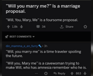 """Future, Marriage, and Reddit: """"Will you marry me?"""" Is a marriage  proposal.  """"Will, You, Mary, Me"""" is a foursome proposal.  t Share  1.8k  34  BEST COMMENTS  din_mamma_e_en_furry 3h  """"Will, you marry me"""" is a time traveler spoiling  the future.  """"Will you, Mary me"""" is a cavewoman trying to  make Will, who has amnesia remember who he is.  Reply  863 Marry me, you will ~ Yoda"""