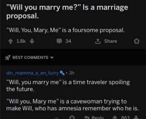 """Future, Marriage, and Best: """"Will you marry me?"""" Is a marriage  proposal.  """"Will, You, Mary, Me"""" is a foursome proposal.  34  1.8k  Share  BEST COMMENTS  3h  din_mamma_e_en_furry  """"Will, you marry me"""" is a time traveler spoiling  the future.  """"Will you, Mary me"""" is a cavewoman trying to  make Will, who has amnesia remember who he is.  Reply  863 Will YOU marry me?"""