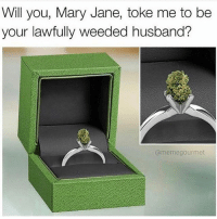 She said, yes! @memegourmet: Will you, Mary Jane, toke me to be  your lawfully weeded husband?  (a memegourmet She said, yes! @memegourmet