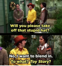 lol rajkoothrappali comes with some amazing lines. What's your favorite raj quote? Follow@thebig_bangtgeory for your daily tbbt dose! simonhelberg howardwolowitz tv tvscene leonardhofstader kunalnayyar johnnygalecki thebigbangtheory bigbangtheory funny lol😂 hahahaha tvquotes quote quotes toystory disney: Will you please take  off that stupid hat?  No, want to blend in  To what? Toy Story? lol rajkoothrappali comes with some amazing lines. What's your favorite raj quote? Follow@thebig_bangtgeory for your daily tbbt dose! simonhelberg howardwolowitz tv tvscene leonardhofstader kunalnayyar johnnygalecki thebigbangtheory bigbangtheory funny lol😂 hahahaha tvquotes quote quotes toystory disney
