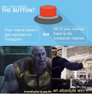 Dank, Instagram, and Meme: WILL YOU PRESS  THE BUTTON?  All of your memes  have to be  Your meme doesn't  but  get reposted on  instagram  crossover memes  u/kashyapboi05  an absolute win!  A small price to pay for I see this as a small price to pay for salvation by kashyapboi05 MORE MEMES