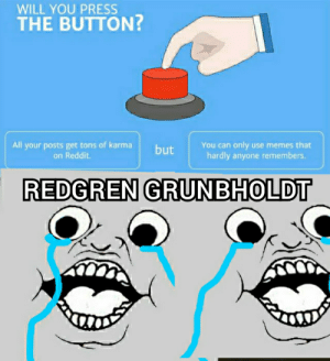 Memes, Reddit, and Karma: WILL YOU PRESS  THE BUTTON?  All your posts get tons of karma  on Reddit  You can only use memes that  hardly anyone remembers.  but  REDGREN GRUNBHOLDT Who else remembers this?