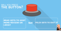 WILL YOU PRESS  THE BUTTON  BRAD GETS TO HOST  MEME REVIEW OR but FELIX GETS TO EDIT IT  LWIAY