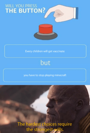 Children, Minecraft, and Will: WILL YOU PRESS  THE BUTTON?  Every children will get vaccinate  but  you have to stop playing minecraft  The hardest choices require  the strongest wills. now were talking