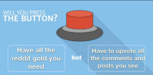 Reddit, Irl, and Me IRL: WILL YOU PRESS  THE BUTTON?  Have all the  Have to upvote all  the comments and  posts you see  reddit gold you  need Me_irl