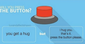 Press the button 👿: WILL YOU PRESS  THE BUTTON?  luvandaffectshawn  i hug you.  that's it.  you get a hug  but  the button please.  press Press the button 👿