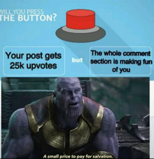 The hardest choices require the strongest wills by memeniac42069 MORE MEMES: WILL YOU PRESS  THE BUTTON?  The whole comment  section is making fun  of you  Your post gets  25k upvotes  but  A small price to pay for salvation. The hardest choices require the strongest wills by memeniac42069 MORE MEMES