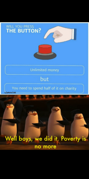 Let's go!!: WILL YOU PRESS  THE BUTTON?  Unlimited money  but  You need to spend half of it on charity  ofiettstar246  Well boys, we did it. Poverty is  no more Let's go!!