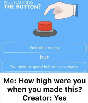 Press will you it by Super_Pug MORE MEMES: WILL YOU PRESS  THE BUTTON?  Unlimited money  but  You need to spend half of it on charity  Me: How high were you  when you made this?  Creator: Yes Press will you it by Super_Pug MORE MEMES
