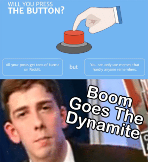 Memes, Reddit, and Karma: WILL YOU PRESS  THE BUTTON?  You can only use memes that  hardly anyone remembers.  All your posts get tons of karma  on Reddit.  but  Boom  Goes The  Dynamite Seems like a fair deal to me