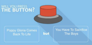 Life, Back, and Boys: WILL YOU PRESS  THE BUTTON?  You Have To Sacrifice  Poppy Gloria Comes  Back To Life  but  The Boys What Did It Cost?...Everything.