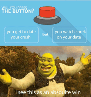 Crush, Dank, and Memes: WILL YOU PRESS  THE BUTTON?  you watch shrek  on your date  you get to date  but  your crush  I see this as an absoulte win Shronks getting crossed by bIgg_B0I MORE MEMES