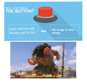 Memes, Image, and Dank Memes: WILL YOU PRESS  THE BUTTON?  your memes will  the image is very  but  always get to hot  wrong  see this as an absolute win! Ur welcome